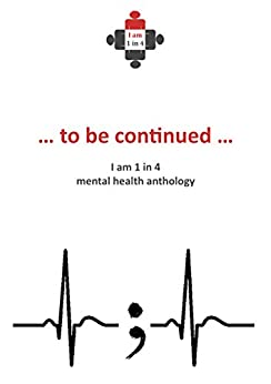 ...to be continued...: I Am 1 in 4 Mental Health Anthology (I Am 1 in 4 Anthology) by [1in4, iam]