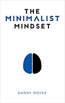 The Minimalist Mindset: The Practical Path to Making Your Passions a Priority and to Retaking Your Freedom by [Dover, Danny]