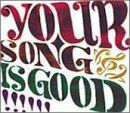 YOUR SONG IS GOOD