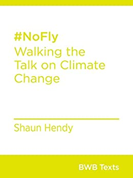 #NoFly: Walking the Talk on Climate Change (BWB Texts) by [Hendy, Shaun]