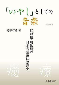 「いやし」としての音楽 江戸期・明治期の日本音楽療法思想史 (日文研叢書)