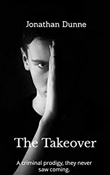 The Takeover: A criminal prodigy, they never saw coming... by [Dunne, Jonathan]