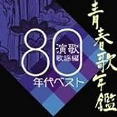 青春歌年鑑 演歌・歌謡編-1980年代ベスト-