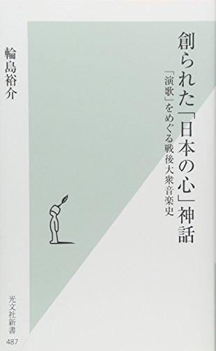 創られた「日本の心」神話 「演歌」をめぐる戦後大衆音楽史 (光文社新書)