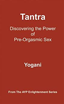 Tantra - Discovering the Power of Pre-Orgasmic Sex (AYP Enlightenment Series Book 3) by [Yogani]