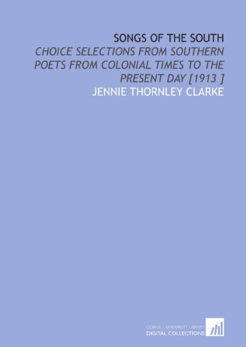 Songs of the South: Choice Selections From Southern Poets From Colonial Times to the Present Day [1913 ]