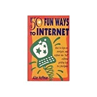 50 Fun Ways to Internet: How to Sign On, Navigate and Explore the Net Without Getting Lost in Cybersspace
