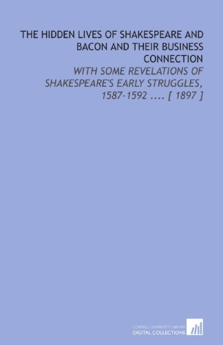 The Hidden Lives of Shakespeare and Bacon and Their Business Connection: With Some Revelations of Shakespeare's Early Struggles, 1587-1592 .... [ 1897 ]