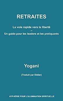 RETRAITES - La voie rapide vers la liberté - Un guide pour  les leaders et les pratiquants (French Edition) by [Yogani]