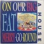 On Our Big Fat Merry-Go-Round by A House (1988-05-03)
