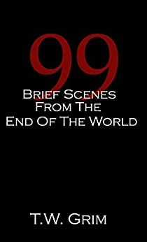 99 Brief Scenes From The End Of The World (Revised Edition) by [Grim, T.W.]
