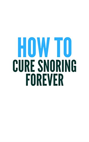 Cure Snoring Forever Using What You Have At Home In Minutes (English Edition)
