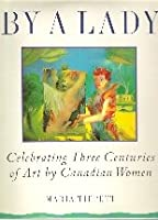 Tippett Maria : by A Lady: Celebrating Three Centuries of Art by Canadian Women
