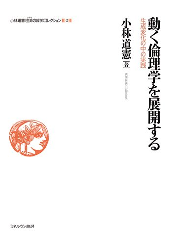 動く倫理学を展開する:生成変化の中の実践 (小林道憲〈生命の哲学〉コレクション)