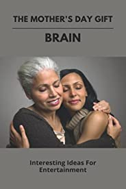 The Mother's Day Gift: Brain: Interesting Ideas For Entertainment: Mothers Day