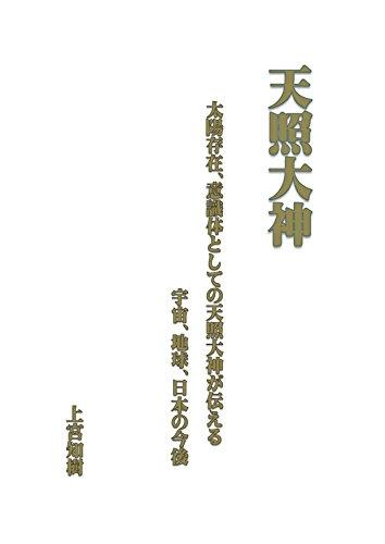 天照大神: 太陽存在、生命体としての天照大神の語る宇宙、地球、日本の行く末