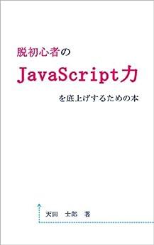 [天田士郎]の脱初心者のJavaScript力を底上げするための本