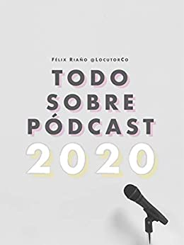 Todo Sobre Pódcast: 2020 (Spanish Edition) by [Riaño @LocutorCo, Félix]