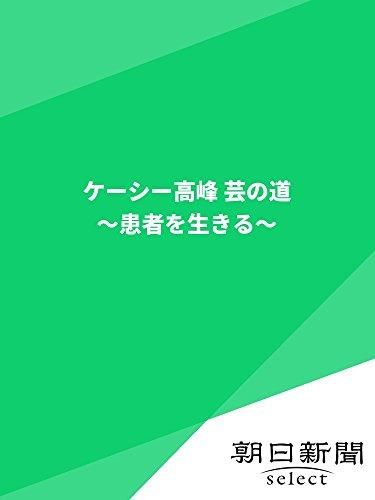 ケーシー高峰 芸の道 〜患者を生きる〜 (朝日新聞デジタルSELECT)