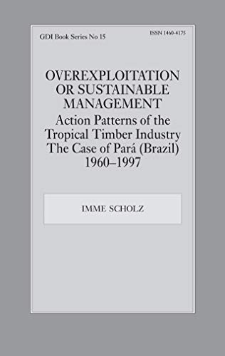 Overexploitation or Sustainable Management? Action Patterns of the Tropical Timber Industry: The Case of Para (Brazil) 1960-1997 (GDI Book Series 15) (English Edition)