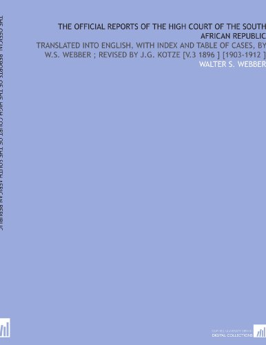 The Official Reports of the High Court of the South African Republic: Translated Into English, With Index and Table of Cases, by W.S. Webber ; Revised by J.G. Kotze [V.3 1896 ] [1903-1912 ]
