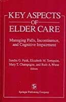 Key Aspects of Elder Care: Managing Falls, Incontinence, and Cognitive Impairment