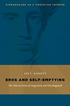 Eros and Self-Emptying: The Intersections of Augustine and Kierkegaard (Kierkegaard as a Christian Thinker) by [Barrett, Lee C.]