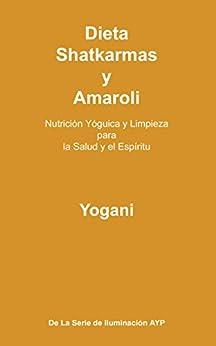 Dieta, Shatkarmas y Amaroli - Nutrición Yóguica y Limpieza para la Salud y el Espíritu (La Serie de Iluminación AYP nº 6) (Spanish Edition) by [Yogani]