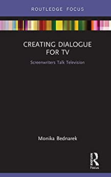 Creating Dialogue for TV: Screenwriters Talk Television (Routledge Studies in Media Theory and Practice Book 8) by [Bednarek, Monika]