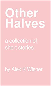 Other Halves: A collection of short stories by [Wisner, Alex K]
