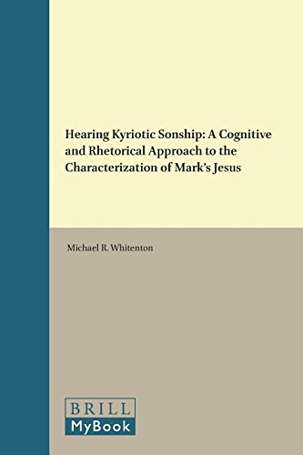 Download Hearing Kyriotic Sonship: A Cognitive and Rhetorical Approach to the Characterization of Mark's Jesus (Biblical Interpretation Series) 9004329633