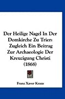 Der Heilige Nagel in Der Domkirche Zu Trier: Zugleich Ein Beitrag Zur Archaeologie Der Kreuzigung Christi (1868)