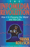The Infomedia Revolution: How It Is Changing Our World and Your Life