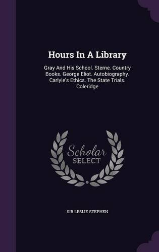 Hours in a Library: Gray and His School. Sterne. Country Books. George Eliot. Autobiography. Carlyle's Ethics. the State Trials. Coleridge