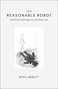 The Reasonable Robot: Artificial Intelligence and the Law (English Edition)