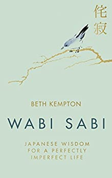 Wabi Sabi: Japanese Wisdom for a Perfectly Imperfect Life by [Kempton, Beth]