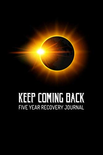 Keep Coming Back - Five Year Recovery Journal: Pocket Sized 5-Year Personal Notebook to See Your Progress and Growth Along the Path to Recovery - Awesome New Day Fresh Start Eclipse (4x6 5-Year Pocket Recovery Journal)
