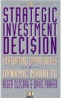 The Strategic Investment Decision: Evaluating Opportunities in Dynamic Markets (Financial Times Management)