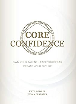 Core Confidence: Own Your Talent • Face Your Fear • Create Your Future by [Boorer, Kate, Pearman, Fiona]