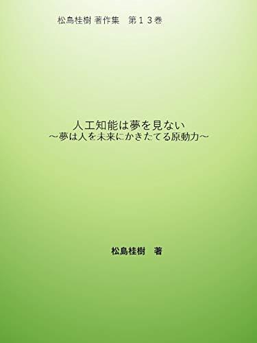 著作集第13巻「人工知能は夢を見ない ~夢は人を未来にかきたてる原動力~」 松島桂樹著作集