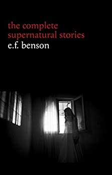 E. F. Benson: The Complete Supernatural Stories (50+ tales of horror and mystery: The Bus-Conductor, The Room in the Tower, Negotium Perambulans, The Man ... The Thing in the Hall, Caterpillars...) by [Benson, E. F.]