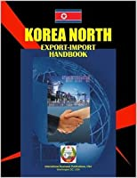 North Korea Export-import Handbook (World Business, Investment And Government Library)