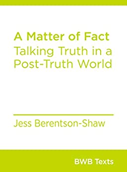 A Matter of Fact: Talking Truth in a Post-Truth World (BWB Texts Book 67) by [Berentson-Shaw, Jess]