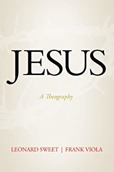 Jesus: A Theography by [Sweet, Leonard, Viola, Frank]