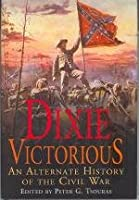 Dixie Victorious. an Alternate History of the Civil War