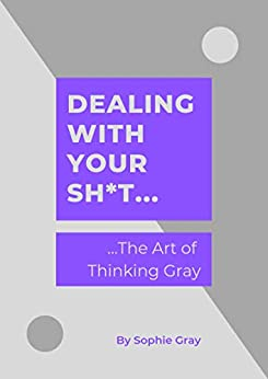 Dealing with your Sh*t...: ...The Art of Thinking Gray by [Gray, Sophie]