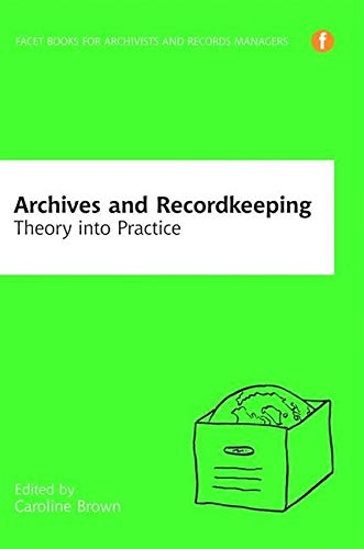 Download Archives and Recordkeeping: Theory into Practice (Facet Books for Archivists and Records Managers) 185604825X