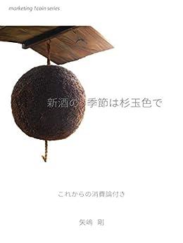 [矢嶋 剛]の新酒の季節は杉玉色で: これからの消費論付き marketing 1coin series