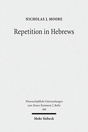 Download Repetition in Hebrews: Plurality and Singularity in the Letter to the Hebrews, Its Ancient Context, and the Early Church (Wissenschaftliche Untersuchungen zum Neuen Testament 2. Reihe) 3161538528