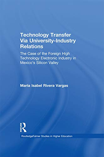 Technology Transfer Via University-Industry Relations: The Case of the Foreign High Technology Electronic Industry in Mexico's Silicon Valley (RoutledgeFalmer ... in Higher Education) (English Edition)